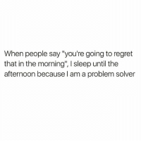 "😁 goodgirlwithbadthoughts 💅🏼: When people say ""you're going to regret  that in the morning', sleep until the  afternoon because I am a problem solver 😁 goodgirlwithbadthoughts 💅🏼"