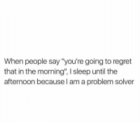 """Regret, Humans of Tumblr, and Sleep: When people say """"you're going to regret  that in the morning"""", I sleep until the  afternoon because l am a problem solver"""