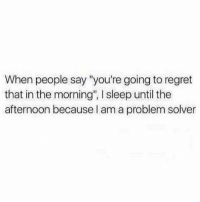 """Memes, Regret, and Butterfly: When people say """"you're going to regret  that in the morning"""", I sleep until the  afternoon because I am a problem solver Follow @x__antisocial_butterfly__x her page always makes me laugh."""