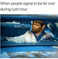 Memes, Rush Hour, and Wshh: When people signal to be let over  during rush hour Yeah that's gonna be a no from me 💀😩😂 WSHH