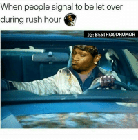 Memes, Rush Hour, and Squad: When people signal to be let over  during rush hour  IG: BESTHOODHUMOR Uh Uh Nigga. ✋ (DOUBLETAP � TAG THE SQUAD. @Hoodmafia.)