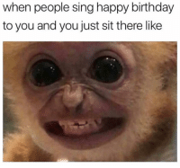 Lol: when people sing happy birthday  to you and you just sit there like Lol