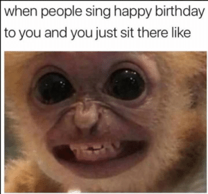 It do be like that...: when people sing happy birthday  to you and you just sit there like It do be like that...