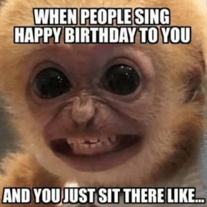 Congratulations for your birth by InfidelCastrato FOLLOW 4 MORE MEMES.: WHEN PEOPLE SING  HAPPY BIRTHDAY TO YOU  AND YOUJUST SIT THERE LIKE.. Congratulations for your birth by InfidelCastrato FOLLOW 4 MORE MEMES.