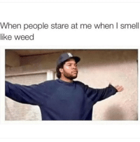 Smell, Weed, and Marijuana: When people stare at me when I smell  like weed Loud and proud 🙌
