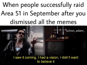 """No trust, LIAR: When people successfully raid  Area 51 in September after you  dismissed all the memes  """"u/iron_adam  I saw it coming, I had a vision, I didn't want  to believe it No trust, LIAR"""