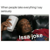 I've been serious about approximately 1% of my entire life... ISSA JOKE FAM (@_im_just_that_guy_____ ): When people take everything l say  seriously  Issa joke I've been serious about approximately 1% of my entire life... ISSA JOKE FAM (@_im_just_that_guy_____ )