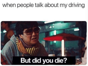 Stop complaining.: when people talk about my driving  But did you die? Stop complaining.