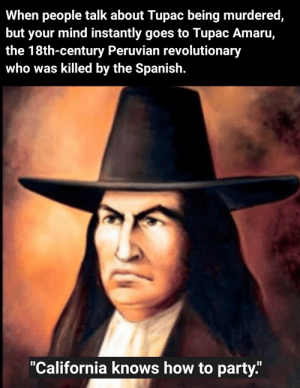 """I ain't mad at cha: When people talk about Tupac being murdered,  but your mind instantly goes to Tupac Amaru,  the 18th-century Peruvian revolutionary  who was killed by the Spanish.  """"California knows how to party."""" I ain't mad at cha"""