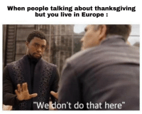 "Be Like, Thanksgiving, and Europe: When people talking about thanksgiving  but you live in Europe:  ""Weldon't do that here"" It do be like that for us"