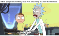 "College, Love, and Rick and Morty: When people tell me they ""love Rick and Morty but hate the fanbase'  Oh-lala someone's  onna get laid in college"