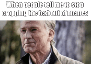 Memes, Stop, and Tell Me: When people tell me to stop  cropping the textout of memes OC
