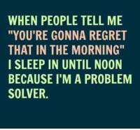 """Memes, Regret, and Sleep: WHEN PEOPLE TELL ME  """"YOU'RE GONNA REGRET  THAT IN THE MORNING""""  I SLEEP IN UNTIL NOON  BECAUSE I'M A PROBLEM  SOLVER."""