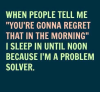 """Dank, Regret, and Sleeping: WHEN PEOPLE TELL ME  """"YOU'RE GONNA REGRET  THAT IN THE MORNING""""  I SLEEP IN UNTIL NOON  BECAUSE I'M A PROBLEM  SOLVER."""