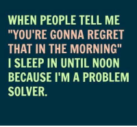 """Memes, Regret, and 🤖: WHEN PEOPLE TELL ME  """"YOU'RE GONNA REGRET  THAT IN THE MORNING""""  I SLEEP IN UNTIL NOON  BECAUSE I'M A PROBLEM  SOLVER Wow, great idea! Lol!"""