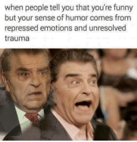 Funny, You, and Trauma: when people tell you that you're funny  but your sense of humor comes from  repressed emotions and unresolved  trauma