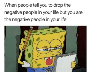 Life, Time, and Single: When people tell you to drop the  negative people in your life but you are  the negative people in your life Every single time 😭