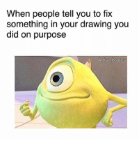 Bitch why ??: When people tell you to TIX  something in your drawing you  did on purpose  Artist issues Bitch why ??