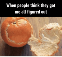 9gag, Be Like, and Memes: When people think they got  me all figured out Me opening up to others be like⠀ By PimpTommy | TW⠀ -⠀ insecurity orange 9gag