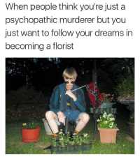 Florist: When people think you're just a  psychopathic murderer but you  just want to follow your dreams in  becoming a florist