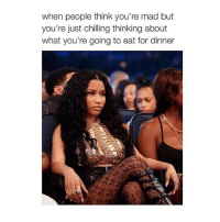 I'm hungry @imthatgirlfrien.d: when people think you're mad but  you're just chilling thinking about  what you're going to eat for dinner I'm hungry @imthatgirlfrien.d