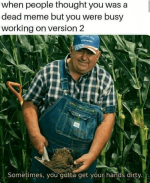 Dank, Meme, and Memes: when people thought you was a  dead meme but you were busy  working on version 2  Sometimes, you-gotta get your hands dirty. Sometimes you gotta do it by cyberr_c28z MORE MEMES