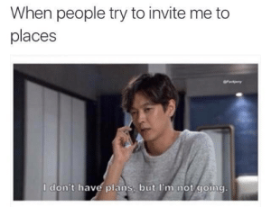 Invite Me: When people try to invite me to  places  I don't have plans, but I'm not going.