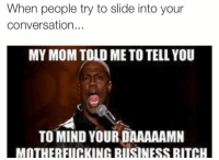 😂😭😂😭for real tho: When people try to slide into your  conversation  MY MOM TOLD ME TO TELL YOU  TO MIND YOUR DAAAAAMN  MOTHERFUCKING BUSINESS BITCH 😂😭😂😭for real tho