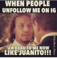 It Is Unacceptable!: WHEN PEOPLE  UNFOLLOW ME ON IG  UR DEAD TO ME NOW  LIKE JUANITO!!! It Is Unacceptable!