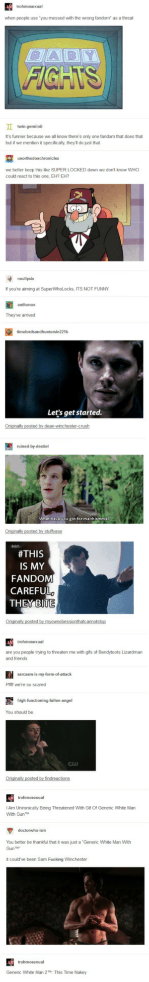 "SuperWhoLock is a very threatening fandom /s: when people use ""you messed with the wrong fandom"" as a threat  FIGHTS  t's funnier because we all know there's only one fandom that does that  but t we mention t specifically, they'll do just that  we better keep this lke SUPER LOCKED down we don't know WHO  coukd react to this one, EH? EH?  neclipsis  f you're aiming at SuperWhoLocks, ITS NOT FUNNY  anthonox  Theyve arrived  Let's get started.  dean-winchester  ruined-by-destiel  at have vou got for methistime  #THIS  IS MY  FANDOM  CAREFUL  are you people trying to threaten me with gifs of Bendytoots Lizardman  and friends  Pifff we're so scared  You should be.  Cw  I Am Unironically Being Threatened With Gf Of Generic White Man  With GunT  You better be thankful that it was just a 'Generic White Man With  Gun  t couldve been Sam Fucking Winchester  Generic White Man 2  This Time Nakey SuperWhoLock is a very threatening fandom /s"