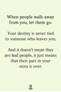 Bad, Destiny, and Mean: When people walk away  from you, let them go.  Your destiny is never tied  to someone who leaves you.  And it doesn't mean they  are bad people, it just means  that their part in your  story is over.  ELATIONGHP  OLES