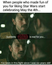 May the 4th: When people who made fun of  you for liking Star Wars start  celebrating May the 4th...  STAR  Suddenly  is real for you...  VANAARS  I've been in this fight since I was six years old!