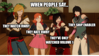 RWBY: WHEN PEOPLES  AY.  THEY WATCH RWBY  THEY SHIP ENABLER  THEY HATE RWBY  THEYVE ONLY  WATCHED VOLUME
