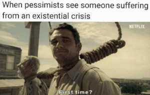 existential crisis: When pessimists see someone suffering  from an existential crisis  NETFLIX  First time?