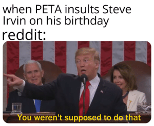 They are the enemy of the people: when PETA insults Steve  Irvin on his birthday  reddit:  You weren't supposed to do that They are the enemy of the people