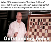 "Peta, Animal, and Horse: When PETA suggests saying ""feeding a fed horse""  instead of ""beating a dead horse"" but you realize that  that counts as overfeeding which is animal abuse  outstanding ove  ing, checkmate animal rights activists"