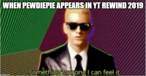 God, Rap, and Rap God: WHEN PEWDIEPIE APPEARS IN YT REWIND 2019  Something's wrong I can feel it  imgflip.com Rap God - Something's Wrong
