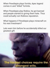 """robloxs: When Pewdiepie plays fornite, Apex legend  comes in and """"killed"""" fortnite.  When Pewdiepie play Roblox, he got banned  and people started to giving them hate. Thus  could actually ruin Robloxs reputation.  What happens if Pewdiepie plays minecraft on  his next livestream?  Lets warn him before he accidentally killed our  greatest gift  The hardest choices require the  strongest wills."""