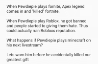 """robloxs: When Pewdiepie plays fornite, Apex legend  comes in and """"killed"""" fortnite  When Pewdiepie play Roblox, he got banned  and people started to giving them hate. Thus  could actually ruin Robloxs reputation  What happens if Pewdiepie plays minecraft on  his next livestream?  Lets warn him before he accidentally killed our  greatest gift"""