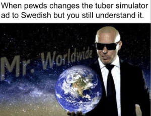 Meme, Swedish, and You: When pewds changes the tuber simulator  ad to Swedish but you still understand it.  Mr. Worldwide Here's a meme for the bros