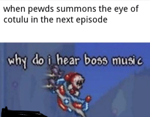 Music, The Next Episode, and Eye: when pewds summons the eye of  cotulu in the next episode  why do i hear boss music Sorri if eye cannowt speeeel cotulu