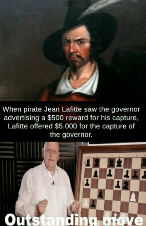 Anaconda, Dank, and Memes: When pirate Jean Lafitte saw the governor  advertising a $500 reward for his capture,  Lafitte offered $5,000 for the capture of  the governor.  Outstanding ove REVERSE 100 by iRealretard MORE MEMES