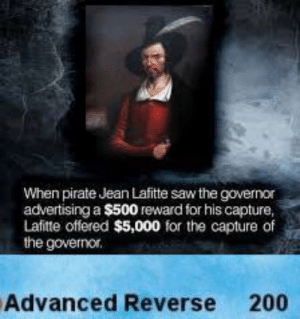 What a madlad: When pirate Jean Lafitte saw the governor  advertising a $500 reward for his capture,  Lafitte offered $5,000 for the capture of  the governor.  Advanced Reverse 200 What a madlad