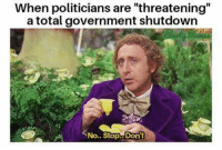 "Memes, Government, and Politicians: When politicians are ""threatening  a total government shutdown  No.. Stop..Dont (GC)"