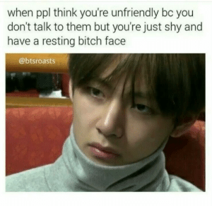 Bitch, Ppl, and Think: when ppl think you're unfriendly bc you  don't talk to them but you're just shy and  have a resting bitch face  @btsroasts