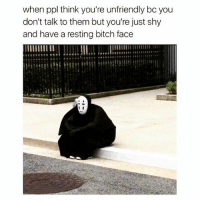 Bitch, Memes, and Sorry: when ppl think you're unfriendly bo you  don't talk to them but you're just shy  and have a resting bitch face  I I Sorry my face offended you.