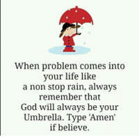 Stop Raining: When problem comes into  vour life like  a non stop rain, always  remember that  God will always be your  Umbrella. Type 'Amen'  if believe.