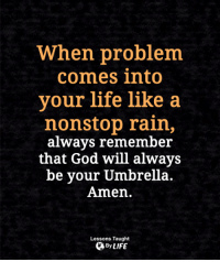God, Life, and Memes: When problem  comes into  your life like a  nonstop rain,  alwavs remember  that God will always  be your Umbrella.  Amen.  Lessons Taught  By LIFE <3