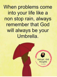 Stop Raining: When problems come  into your life like a  non stop rain, always  remember that God  will always be youir  Umbrella  Gr8 ppl, Gr8  thoughts