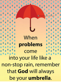 Stop Raining: When  problems  come  into your life like a  non-stop rain, remember  that God will always  be your umbrella